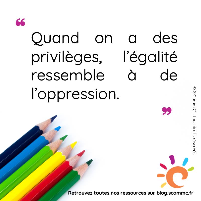 citation : quand on a des privilèges, l'égalité ressemble à de l'oppression.