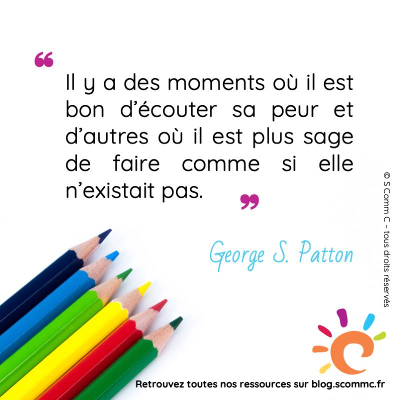 """citation de George S. Patton :""""Il y a des moments où il est bon d'écouter sa peur et d'autres où il est plus sage de faire comme si elle n'existait pas."""""""